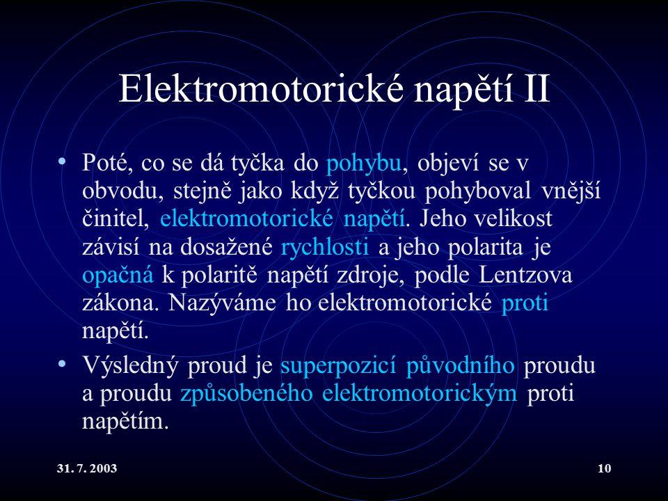 31. 7. 200310 Elektromotorické napětí II Poté, co se dá tyčka do pohybu, objeví se v obvodu, stejně jako když tyčkou pohyboval vnější činitel, elektro