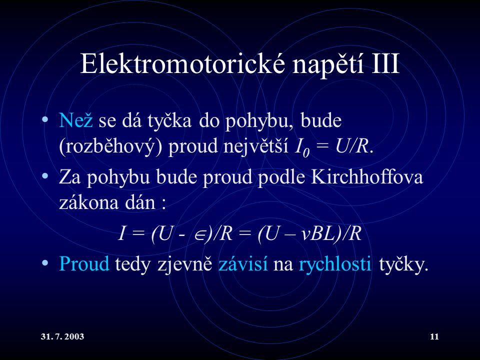 31. 7. 200311 Elektromotorické napětí III Než se dá tyčka do pohybu, bude (rozběhový) proud největší I 0 = U/R. Za pohybu bude proud podle Kirchhoffov