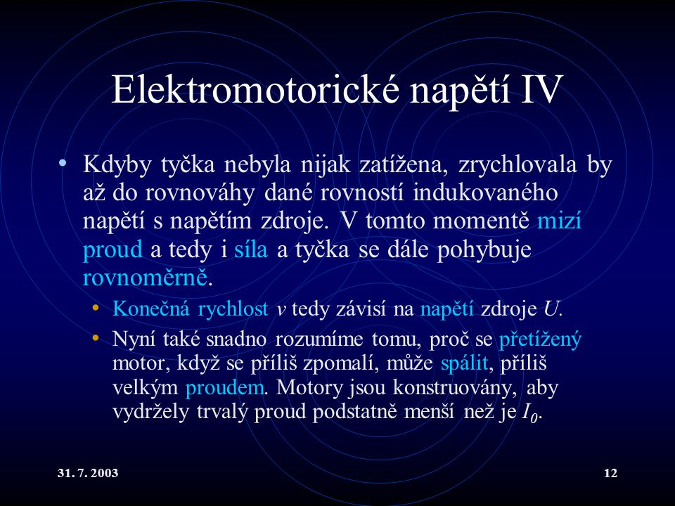 31. 7. 200312 Elektromotorické napětí IV Kdyby tyčka nebyla nijak zatížena, zrychlovala by až do rovnováhy dané rovností indukovaného napětí s napětím