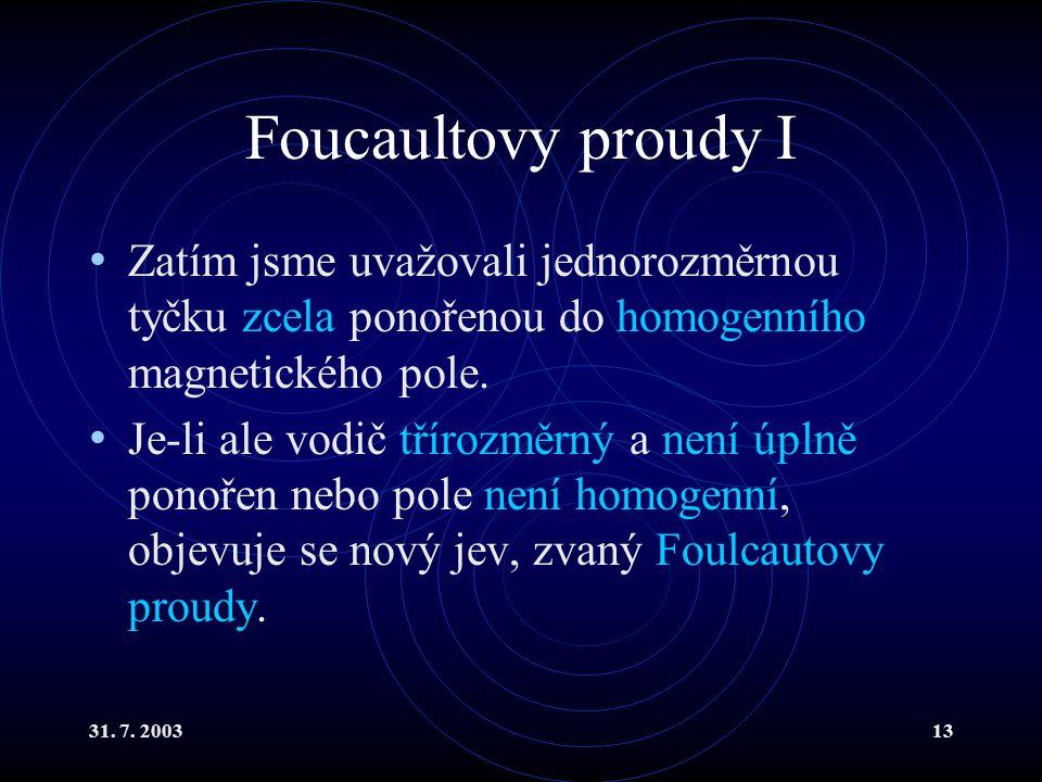 31. 7. 200313 Foucaultovy proudy I Zatím jsme uvažovali jednorozměrnou tyčku zcela ponořenou do homogenního magnetického pole. Je-li ale vodič třírozm
