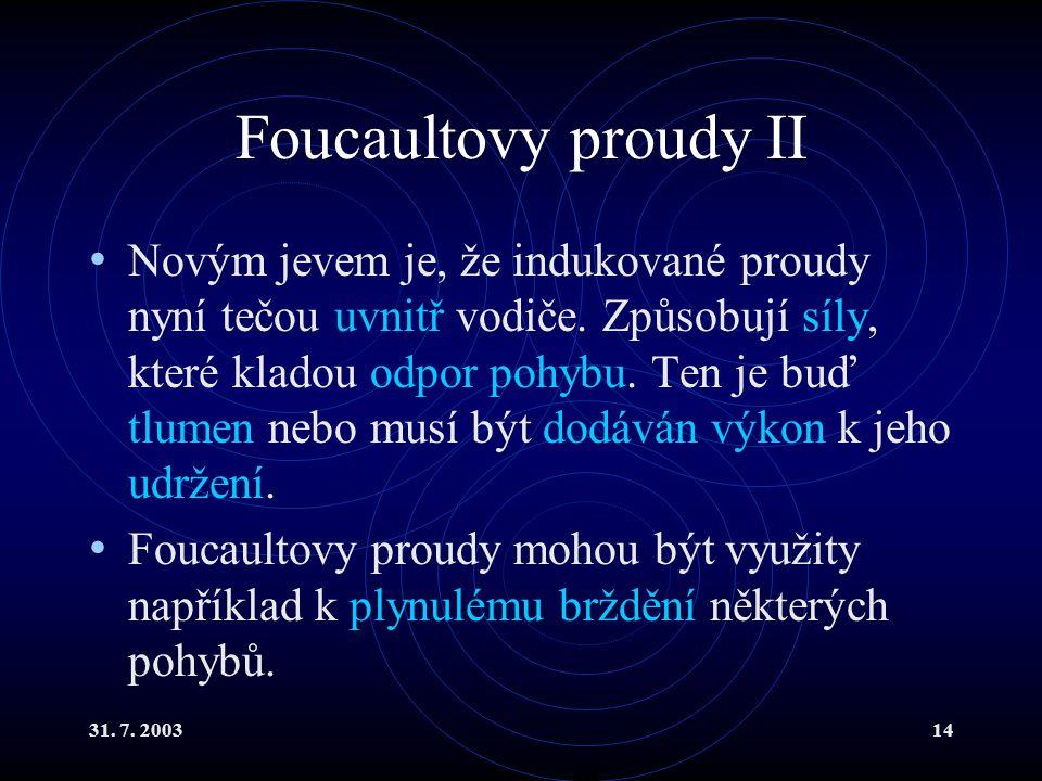 31. 7. 200314 Foucaultovy proudy II Novým jevem je, že indukované proudy nyní tečou uvnitř vodiče. Způsobují síly, které kladou odpor pohybu. Ten je b