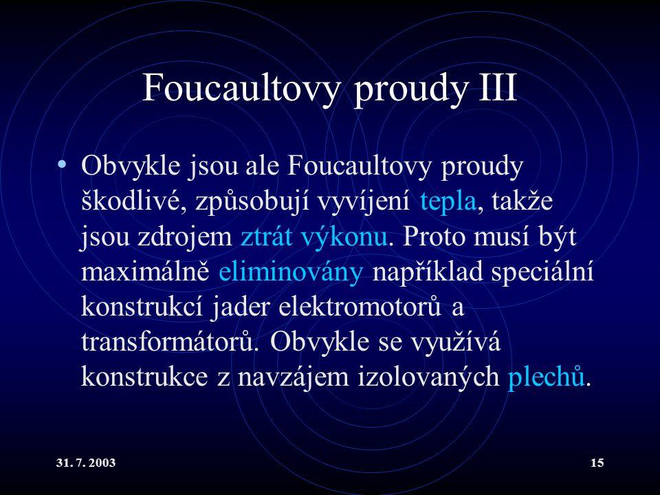 31. 7. 200315 Foucaultovy proudy III Obvykle jsou ale Foucaultovy proudy škodlivé, způsobují vyvíjení tepla, takže jsou zdrojem ztrát výkonu. Proto mu