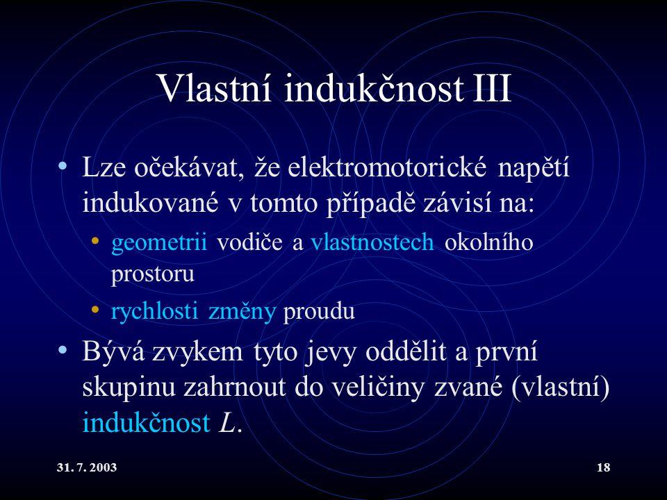 31. 7. 200318 Vlastní indukčnost III Lze očekávat, že elektromotorické napětí indukované v tomto případě závisí na: geometrii vodiče a vlastnostech ok