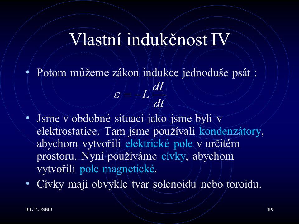 31. 7. 200319 Vlastní indukčnost IV Potom můžeme zákon indukce jednoduše psát : Jsme v obdobné situaci jako jsme byli v elektrostatice. Tam jsme použí