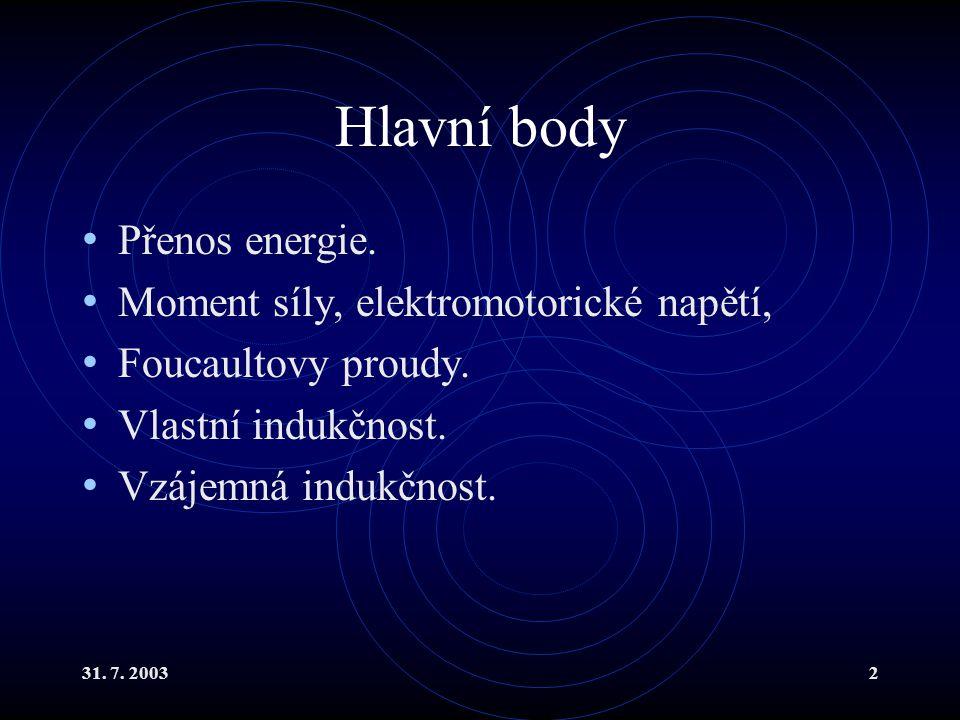31. 7. 20032 Hlavní body Přenos energie. Moment síly, elektromotorické napětí, Foucaultovy proudy. Vlastní indukčnost. Vzájemná indukčnost.