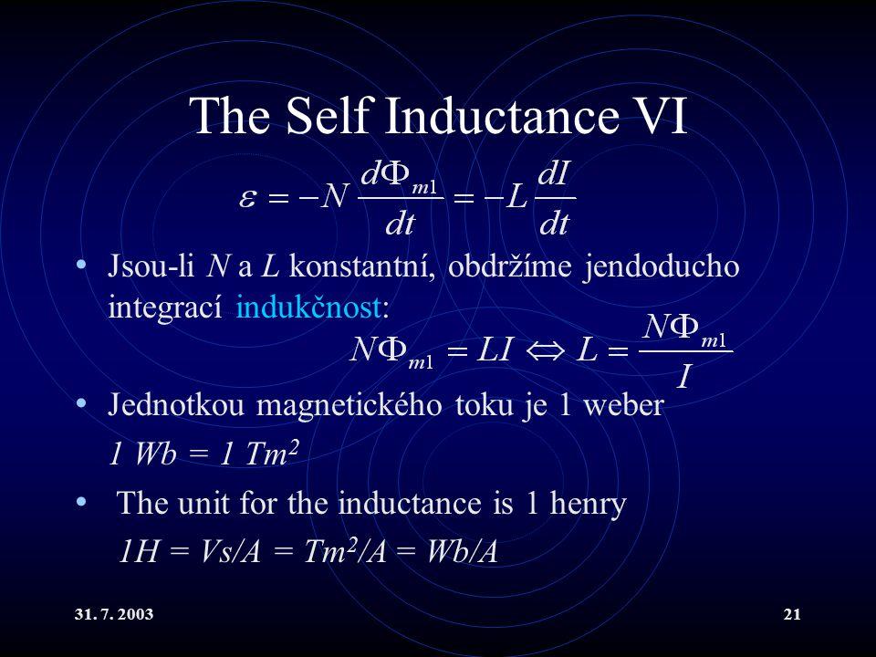 31. 7. 200321 The Self Inductance VI Jsou-li N a L konstantní, obdržíme jendoducho integrací indukčnost: Jednotkou magnetického toku je 1 weber 1 Wb =
