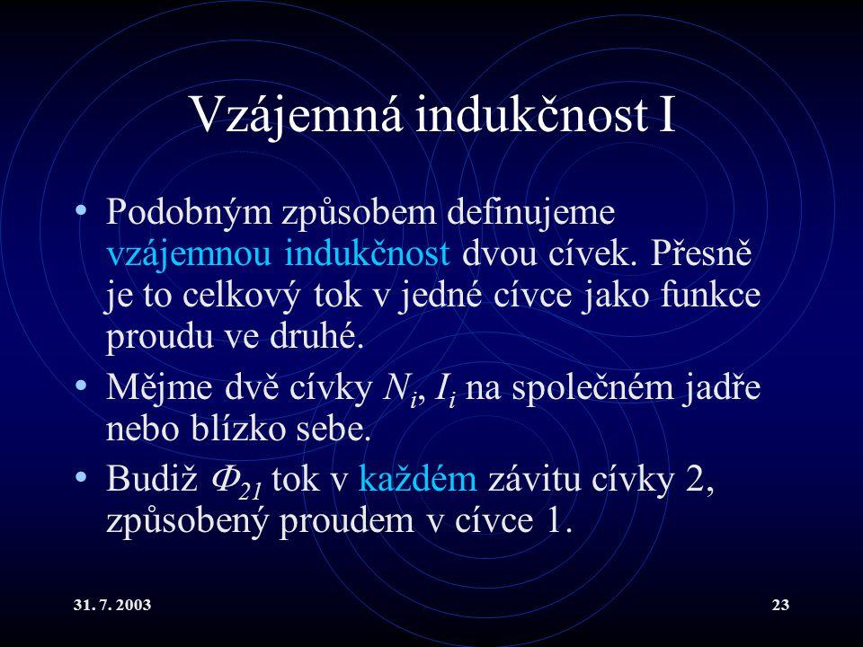 31. 7. 200323 Vzájemná indukčnost I Podobným způsobem definujeme vzájemnou indukčnost dvou cívek. Přesně je to celkový tok v jedné cívce jako funkce p