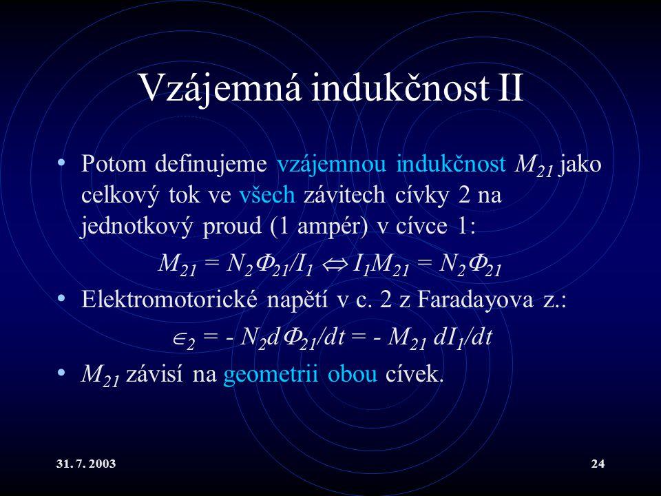 31. 7. 200324 Vzájemná indukčnost II Potom definujeme vzájemnou indukčnost M 21 jako celkový tok ve všech závitech cívky 2 na jednotkový proud (1 ampé