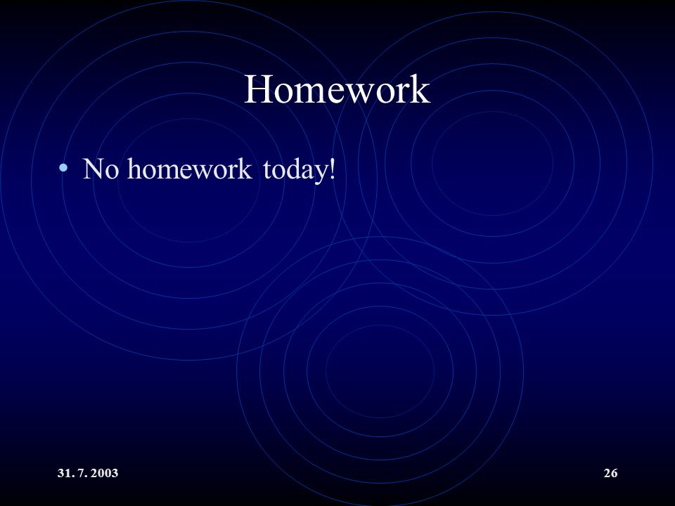 31. 7. 200326 Homework No homework today!