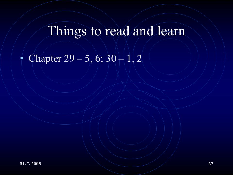31. 7. 200327 Things to read and learn Chapter 29 – 5, 6; 30 – 1, 2