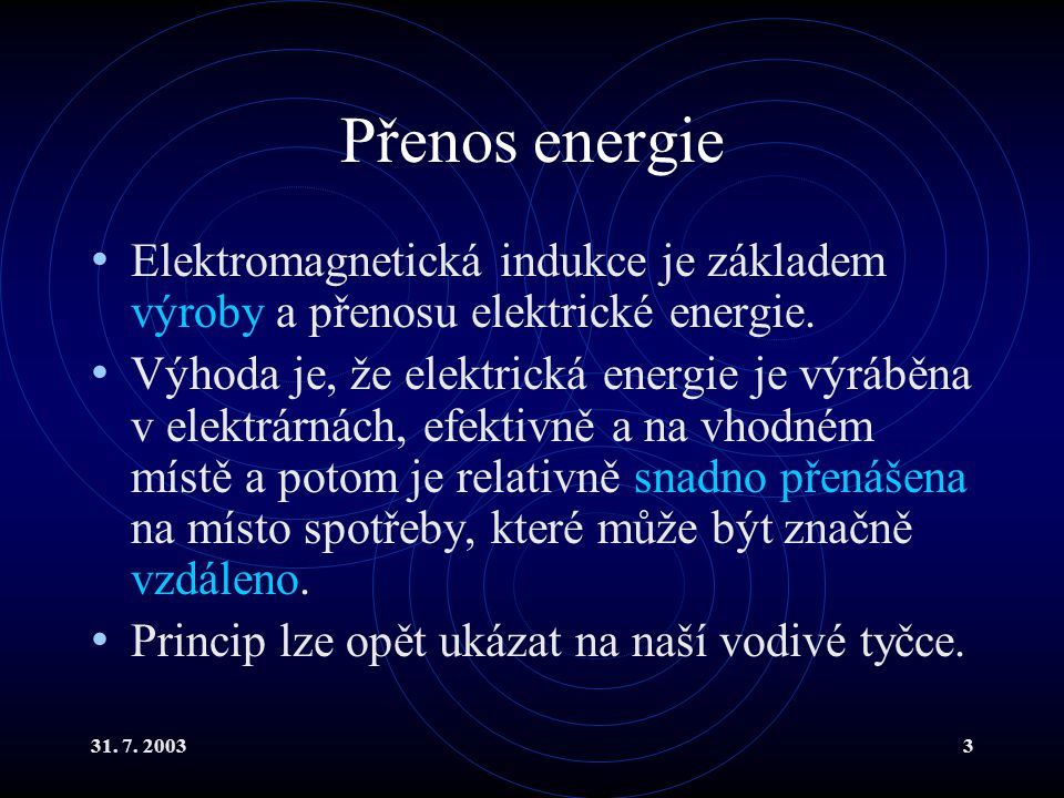31. 7. 20033 Přenos energie Elektromagnetická indukce je základem výroby a přenosu elektrické energie. Výhoda je, že elektrická energie je výráběna v