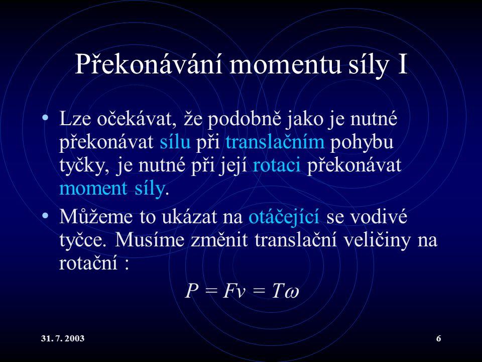 31. 7. 20036 Překonávání momentu síly I Lze očekávat, že podobně jako je nutné překonávat sílu při translačním pohybu tyčky, je nutné při její rotaci