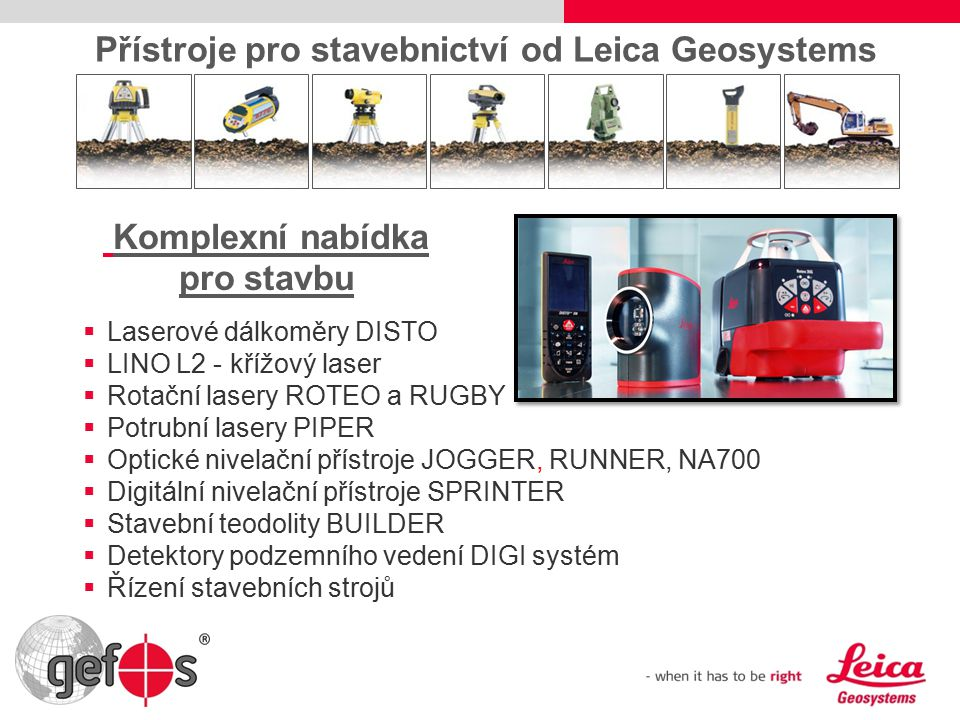  Laserové dálkoměry DISTO  LINO L2 - křížový laser  Rotační lasery ROTEO a RUGBY  Potrubní lasery PIPER  Optické nivelační přístroje JOGGER, RUNNER, NA700  Digitální nivelační přístroje SPRINTER  Stavební teodolity BUILDER  Detektory podzemního vedení DIGI systém  Řízení stavebních strojů Přístroje pro stavebnictví od Leica Geosystems Komplexní nabídka pro stavbu