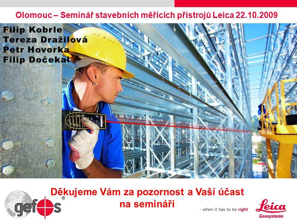 Olomouc – Seminář stavebních měřících přístrojů Leica 22.10.2009 Děkujeme Vám za pozornost a Vaší účast na semináři