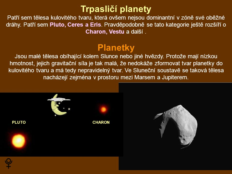 Trpasličí planety Patří sem tělesa kulovitého tvaru, která ovšem nejsou dominantní v zóně své oběžné dráhy. Patří sem Pluto, Ceres a Eris. Pravděpodob
