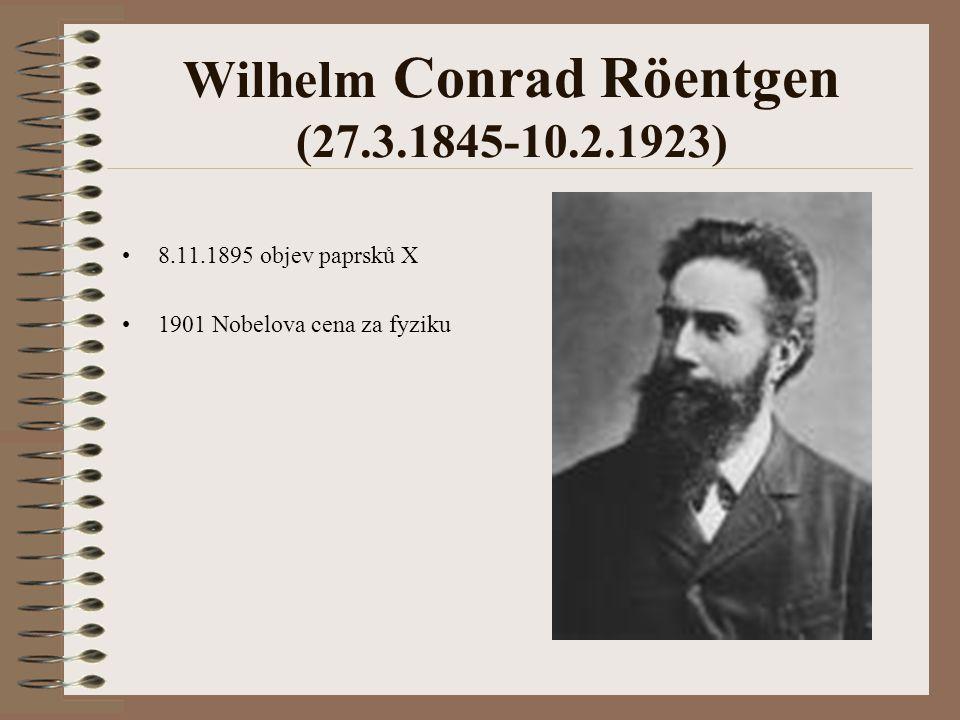 Wilhelm Conrad Röentgen (27.3.1845-10.2.1923) 8.11.1895 objev paprsků X 1901 Nobelova cena za fyziku