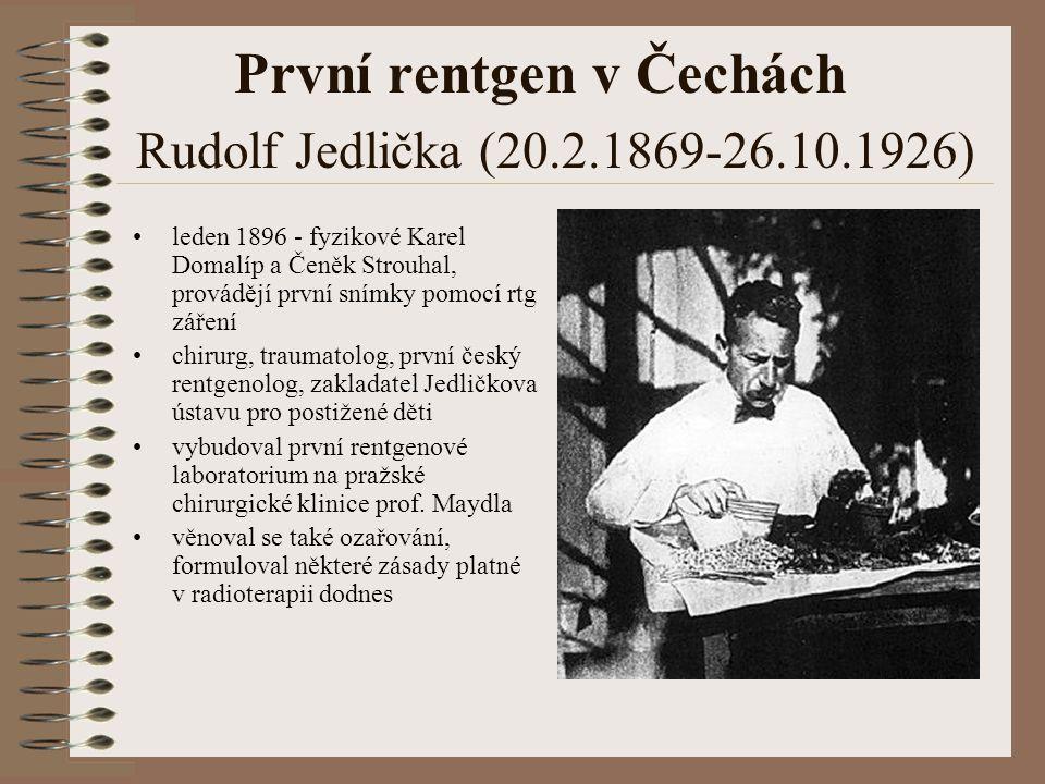 První rentgen v Čechách Rudolf Jedlička (20.2.1869-26.10.1926) leden 1896 - fyzikové Karel Domalíp a Čeněk Strouhal, provádějí první snímky pomocí rtg záření chirurg, traumatolog, první český rentgenolog, zakladatel Jedličkova ústavu pro postižené děti vybudoval první rentgenové laboratorium na pražské chirurgické klinice prof.