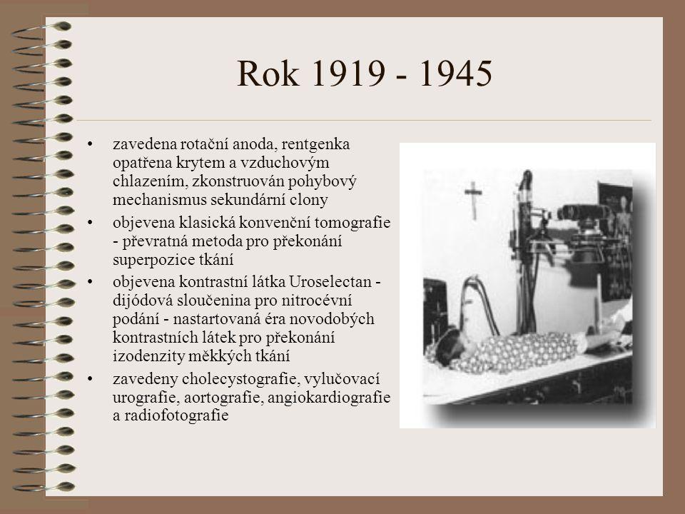 Rok 1919 - 1945 zavedena rotační anoda, rentgenka opatřena krytem a vzduchovým chlazením, zkonstruován pohybový mechanismus sekundární clony objevena klasická konvenční tomografie - převratná metoda pro překonání superpozice tkání objevena kontrastní látka Uroselectan - dijódová sloučenina pro nitrocévní podání - nastartovaná éra novodobých kontrastních látek pro překonání izodenzity měkkých tkání zavedeny cholecystografie, vylučovací urografie, aortografie, angiokardiografie a radiofotografie