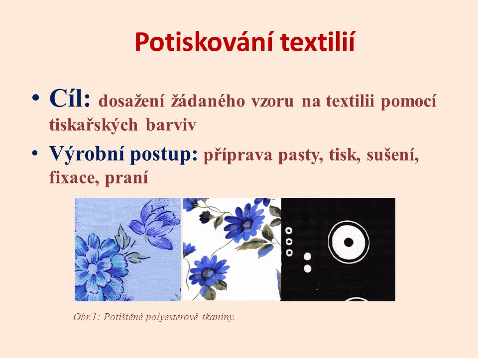 Potiskování textilií Cíl: dosažení žádaného vzoru na textilii pomocí tiskařských barviv Výrobní postup: příprava pasty, tisk, sušení, fixace, praní Obr.1: Potištěné polyesterové tkaniny.