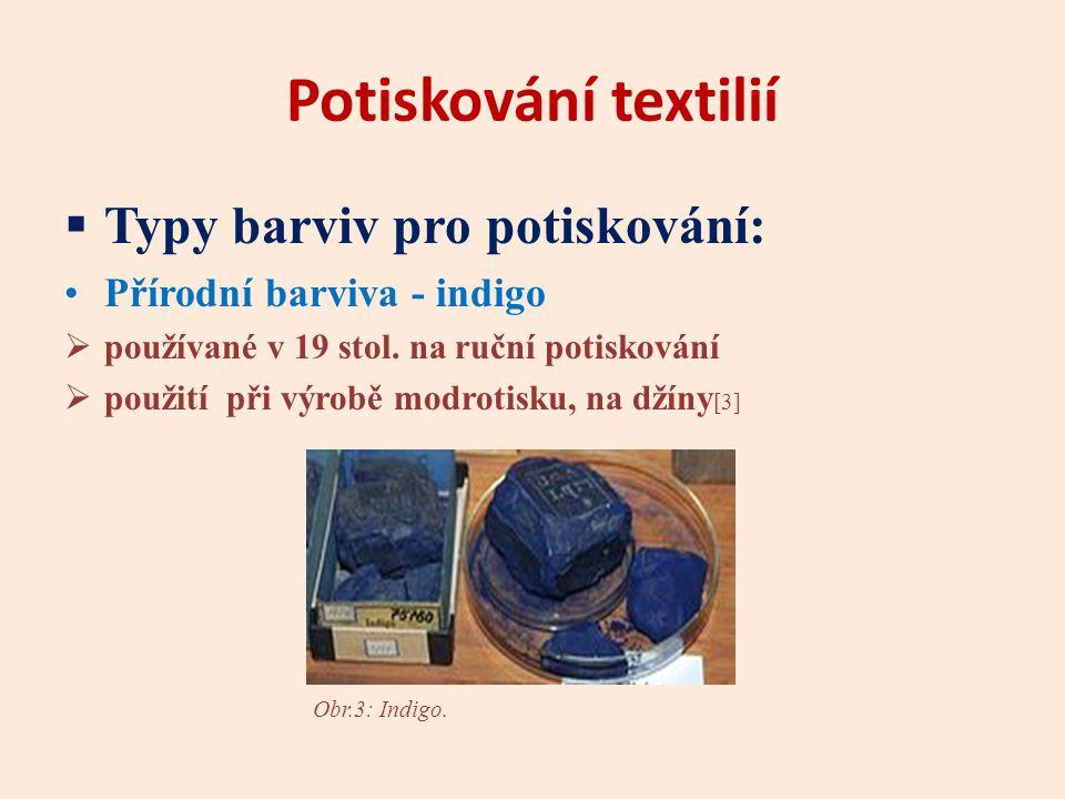 Potiskování textilií  Typy barviv pro potiskování: Přírodní barviva - indigo  používané v 19 stol. na ruční potiskování  použití při výrobě modroti