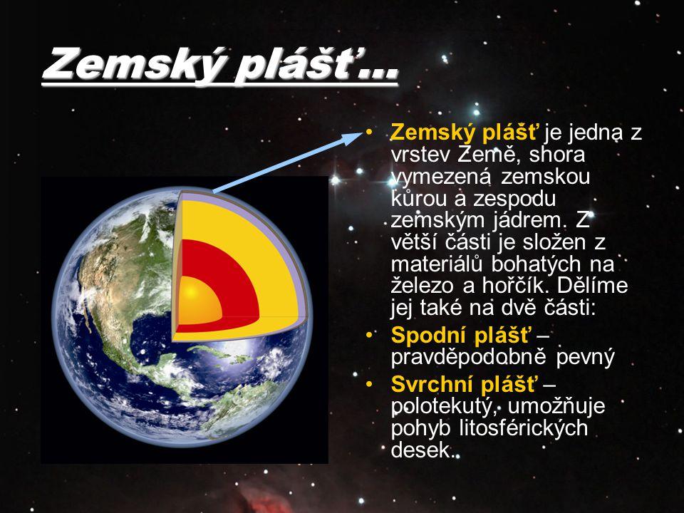 Zemský plášť… Zemský plášť je jedna z vrstev Země, shora vymezená zemskou kůrou a zespodu zemským jádrem. Z větší části je složen z materiálů bohatých