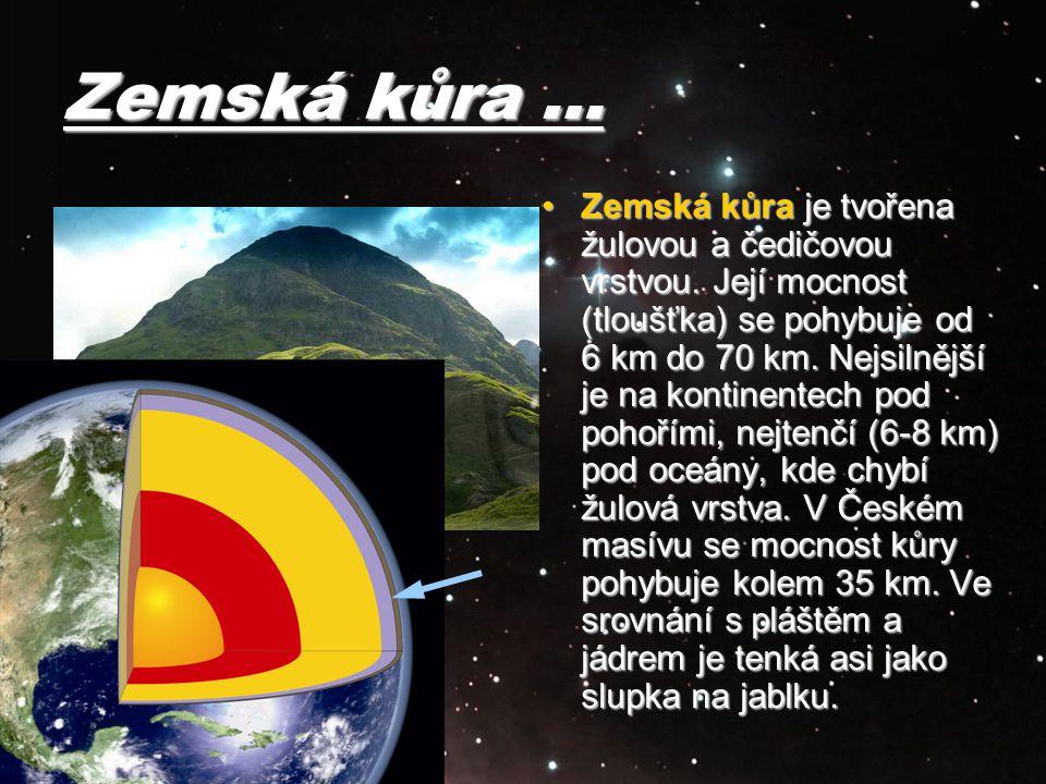 Zemská kůra … Zemská kůra je tvořena žulovou a čedičovou vrstvou. Její mocnost (tloušťka) se pohybuje od 6 km do 70 km. Nejsilnější je na kontinentech