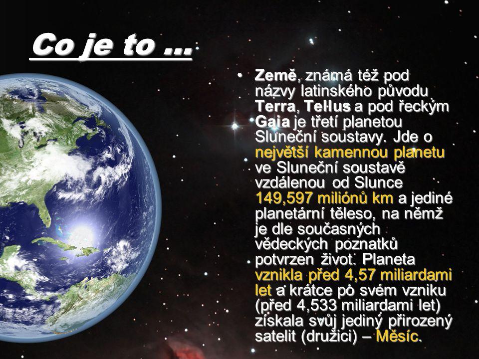Co je to … Země, známá též pod názvy latinského původu Terra, Tellus a pod řeckým Gaia je třetí planetou Sluneční soustavy. Jde o největší kamennou pl