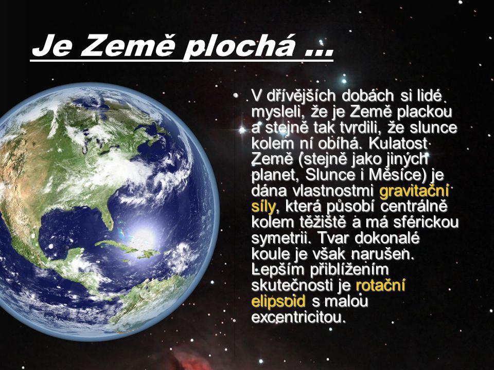Je Země plochá … V dřívějších dobách si lidé mysleli, že je Země plackou a stejně tak tvrdili, že slunce kolem ní obíhá. Kulatost Země (stejně jako ji