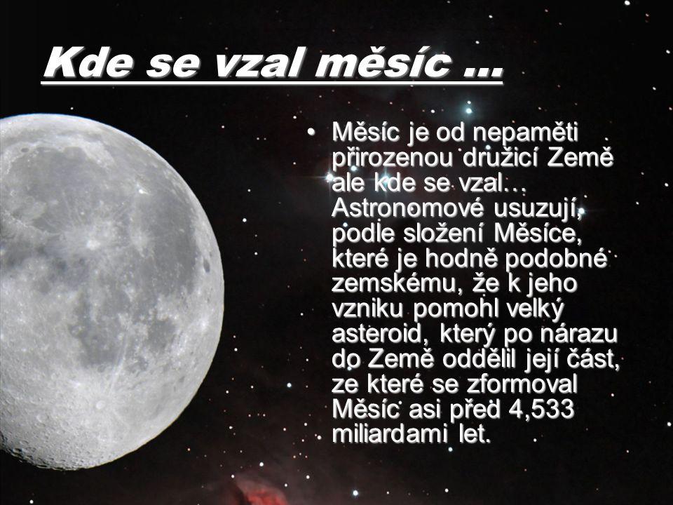 Kde se vzal měsíc … Měsíc je od nepaměti přirozenou družicí Země ale kde se vzal… Astronomové usuzují, podle složení Měsíce, které je hodně podobné ze