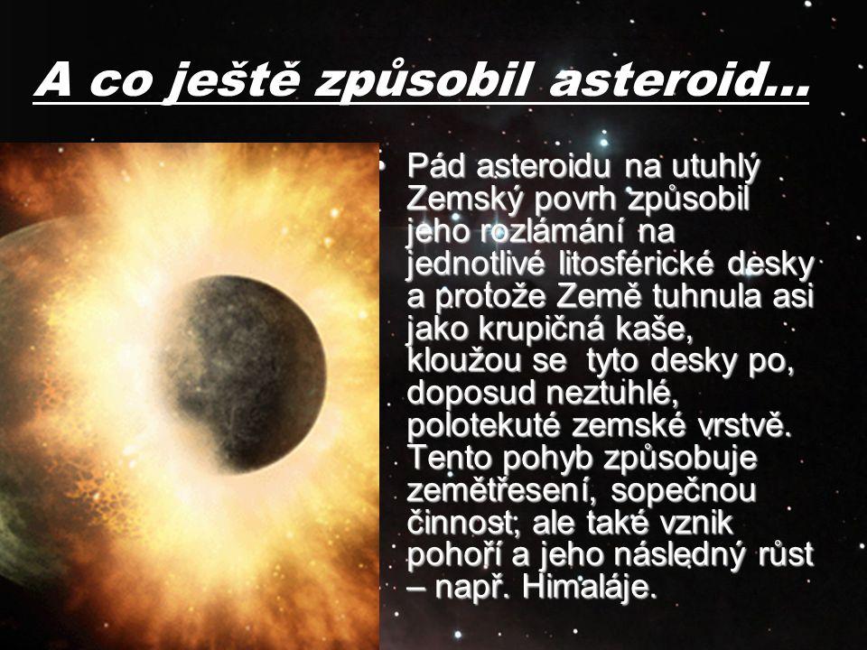 A co ještě způsobil asteroid… Pád asteroidu na utuhlý Zemský povrh způsobil jeho rozlámání na jednotlivé litosférické desky a protože Země tuhnula asi