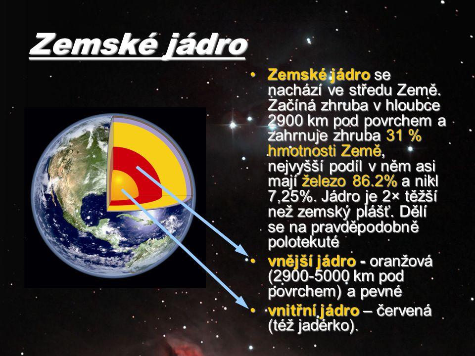 Zemské jádro Zemské jádro se nachází ve středu Země. Začíná zhruba v hloubce 2900 km pod povrchem a zahrnuje zhruba 31 % hmotnosti Země, nejvyšší podí