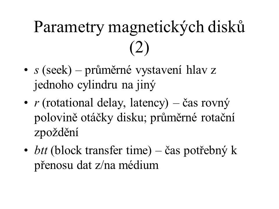 Parametry magnetických disků (2) s (seek) – průměrné vystavení hlav z jednoho cylindru na jiný r (rotational delay, latency) – čas rovný polovině otáčky disku; průměrné rotační zpoždění btt (block transfer time) – čas potřebný k přenosu dat z/na médium