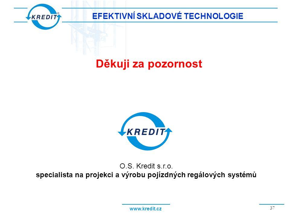 www.kredit.cz 37 EFEKTIVNÍ SKLADOVÉ TECHNOLOGIE Děkuji za pozornost O.S. Kredit s.r.o. specialista na projekci a výrobu pojízdných regálových systémů
