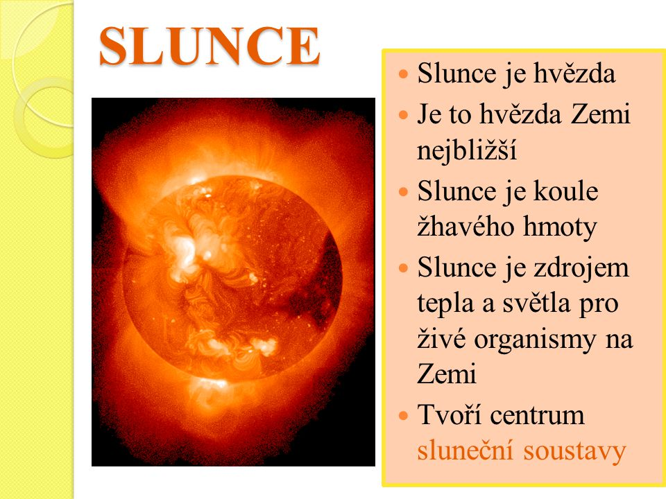 SLUNCE Slunce je hvězda Je to hvězda Zemi nejbližší Slunce je koule žhavého hmoty Slunce je zdrojem tepla a světla pro živé organismy na Zemi Tvoří centrum sluneční soustavy