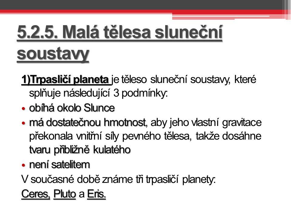 5.2.5. Malá tělesa sluneční soustavy 1)Trpasličí planeta 1)Trpasličí planeta je těleso sluneční soustavy, které splňuje následující 3 podmínky: obíhá