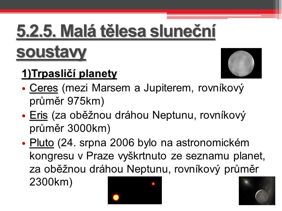 5.2.5. Malá tělesa sluneční soustavy 1)Trpasličí planety Ceres Ceres (mezi Marsem a Jupiterem, rovníkový průměr 975km) Eris Eris (za oběžnou dráhou Ne