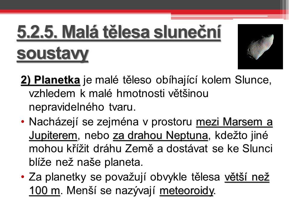 5.2.5. Malá tělesa sluneční soustavy 2) Planetka 2) Planetka je malé těleso obíhající kolem Slunce, vzhledem k malé hmotnosti většinou nepravidelného