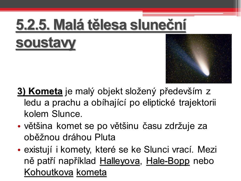 5.2.5. Malá tělesa sluneční soustavy 3) Kometa 3) Kometa je malý objekt složený především z ledu a prachu a obíhající po eliptické trajektorii kolem S