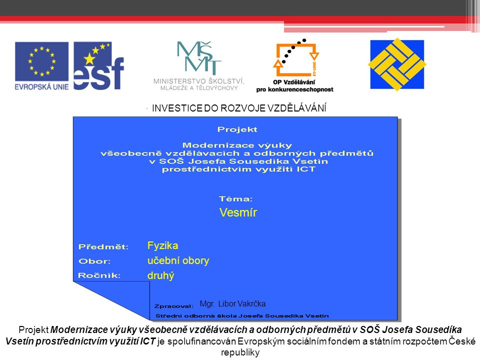  INVESTICE DO ROZVOJE VZDĚLÁVÁNÍ Projekt Modernizace výuky všeobecně vzdělávacích a odborných předmětů v SOŠ Josefa Sousedíka Vsetín prostřednictvím využití ICT je spolufinancován Evropským sociálním fondem a státním rozpočtem České republiky Prohlášení Prohlašuji, že jsem tento výukový materiál vypracoval(a) samostatně, a to na základě poznatků získaných praktickými zkušenostmi z pozice učitele ve Střední odborné škole Josefa Sousedíka Vsetín, a za použití níže uvedených informačních zdrojů a literatury.