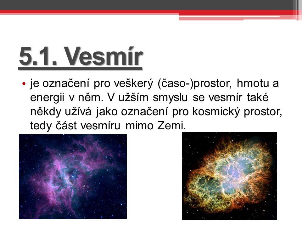 5.1. Vesmír je označení pro veškerý (časo-)prostor, hmotu a energii v něm. V užším smyslu se vesmír také někdy užívá jako označení pro kosmický prosto