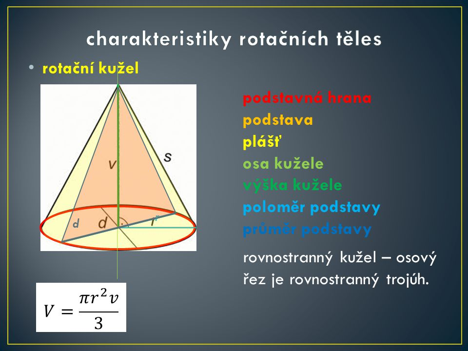 rotační kužel podstavná hrana podstava plášť osa kužele výška kužele poloměr podstavy průměr podstavy d r rovnostranný kužel – osový řez je rovnostran