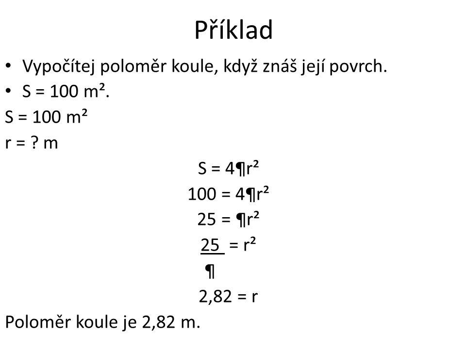 Příklad Vypočítej poloměr koule, když znáš její povrch. S = 100 m². S = 100 m² r = ? m S = 4¶r² 100 = 4¶r² 25 = ¶r² 25 = r² ¶ 2,82 = r Poloměr koule j
