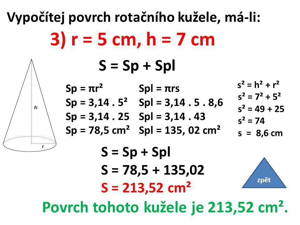 Vypočítej povrch rotačního kužele, má-li: 3) r = 5 cm, h = 7 cm S = Sp + Spl Sp = πr² Sp = 3,14.
