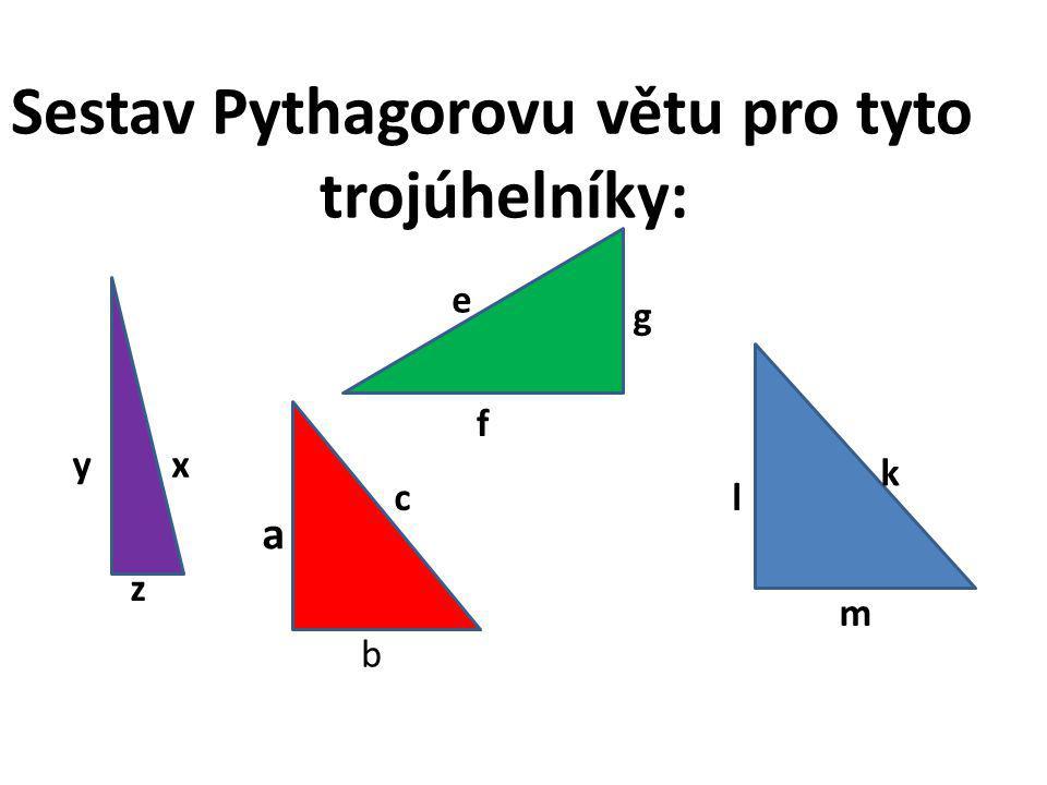 Sestav Pythagorovu větu pro tyto trojúhelníky: c a b k l m e f g xy z