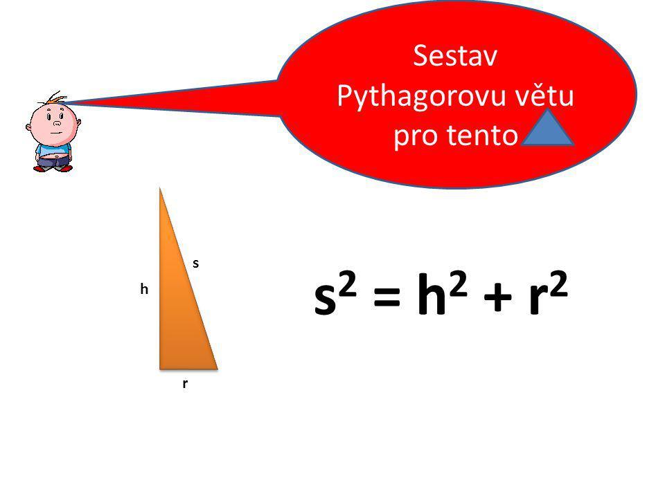 s h r Sestav Pythagorovu větu pro tento s 2 = h 2 + r 2