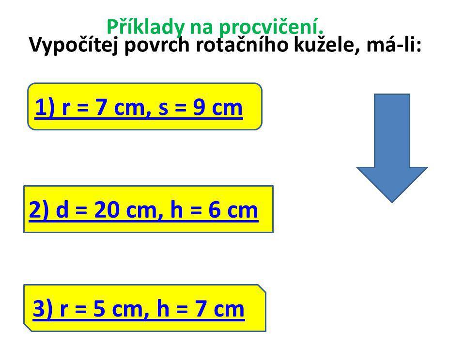 3) r = 5 cm, h = 7 cm Vypočítej povrch rotačního kužele, má-li: Příklady na procvičení.