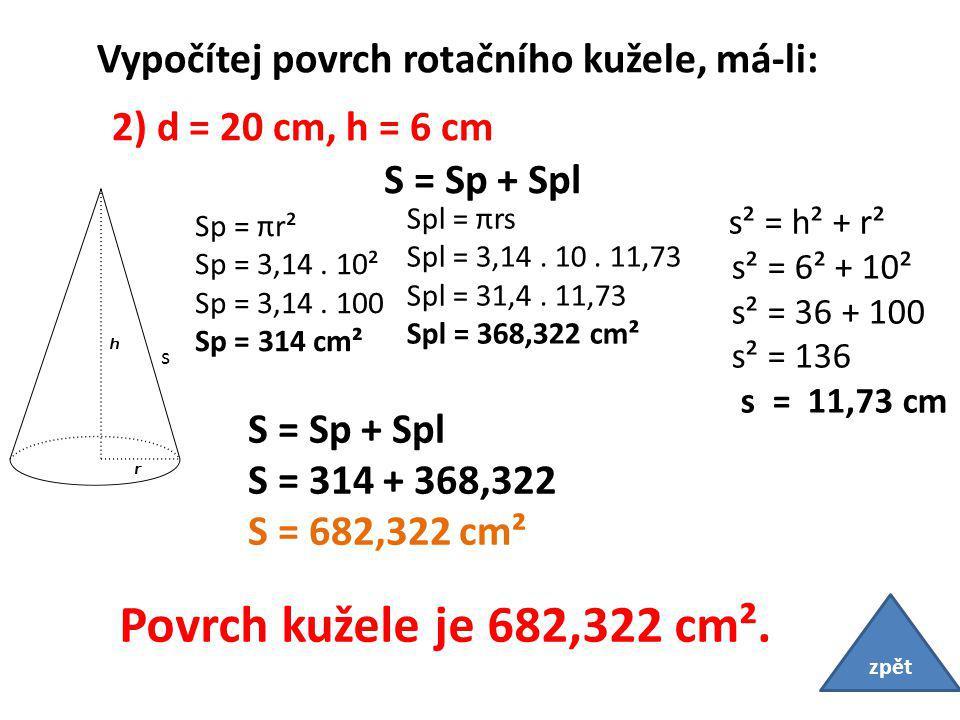 Vypočítej povrch rotačního kužele, má-li: 2) d = 20 cm, h = 6 cm s S = Sp + Spl S = 314 + 368,322 S = 682,322 cm² Sp = πr² Sp = 3,14.