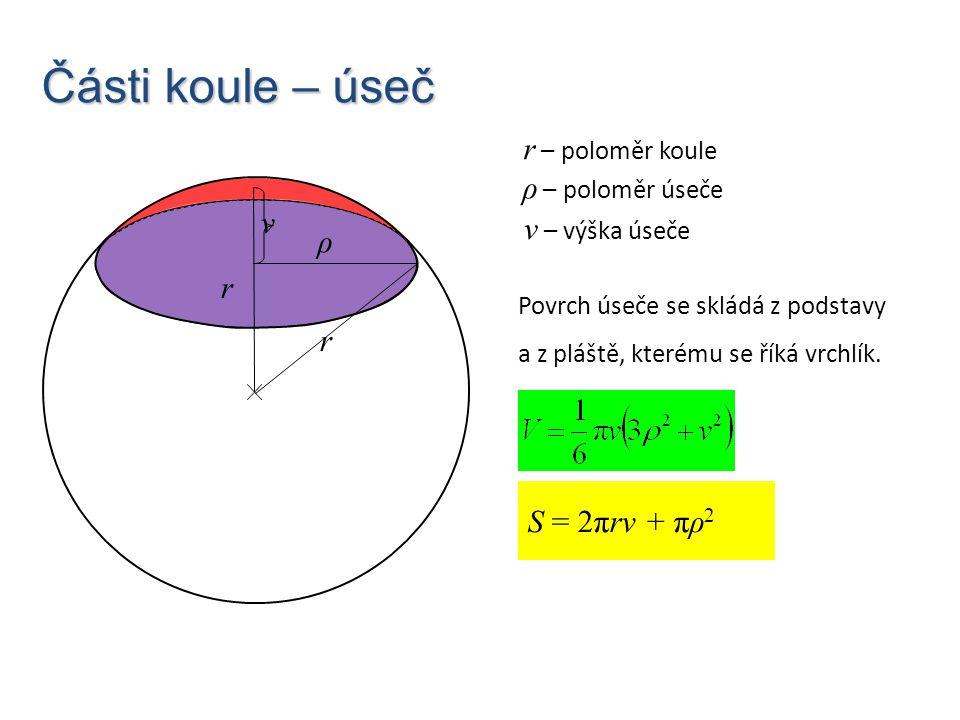 Části koule – úseč r S = 2πrv + πρ 2 r – poloměr koule r ρ v ρ – poloměr úseče v – výška úseče Povrch úseče se skládá z podstavy a z pláště, kterému s