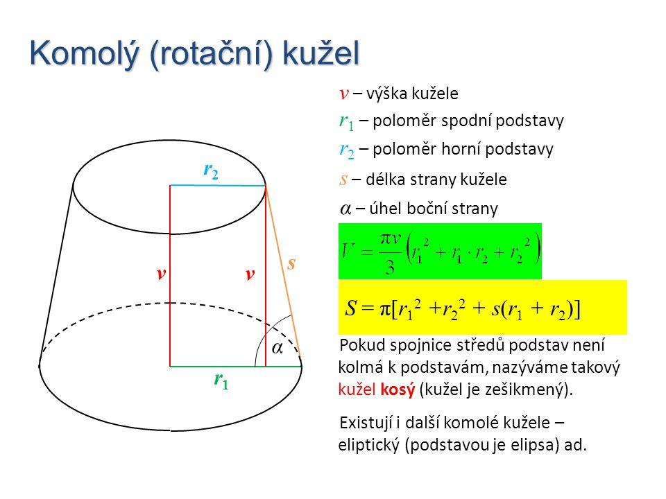 Komolý (rotační) kužel S = π[r 1 2 +r 2 2 + s(r 1 + r 2 )] Pokud spojnice středů podstav není kolmá k podstavám, nazýváme takový kužel kosý (kužel je
