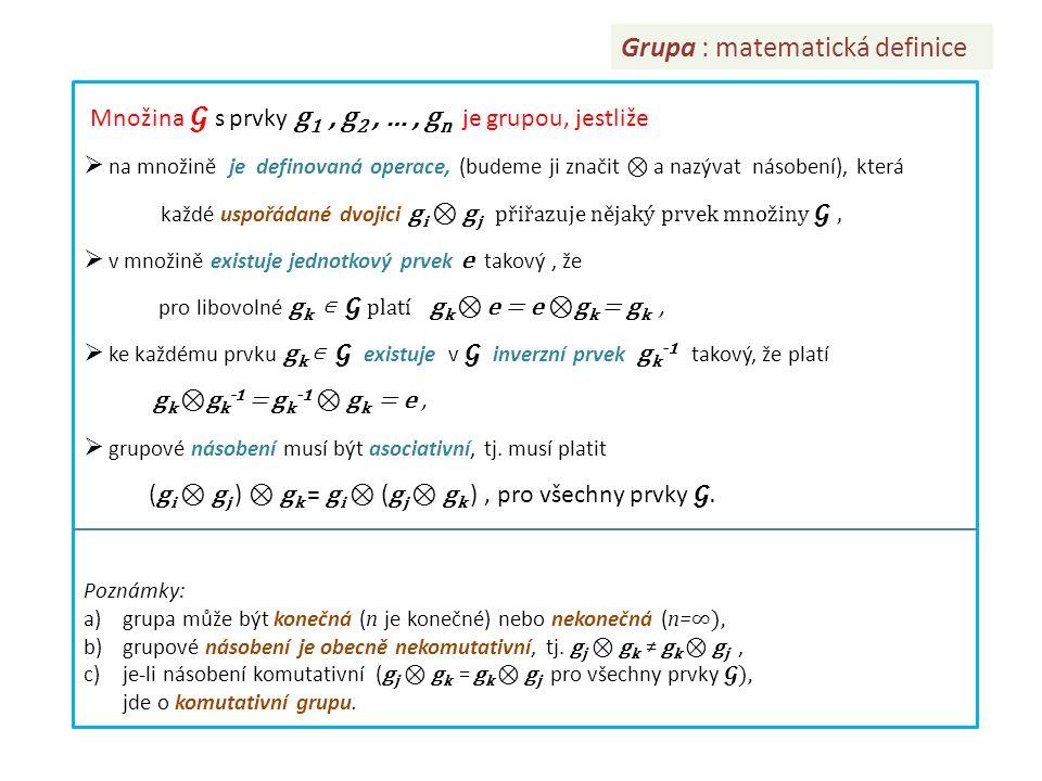 Grupa : matematická definice Množina s prvky g 1, g 2, …, g n je grupou, jestliže  na množině je definovaná operace, (budeme ji značit ⊗ a nazývat ná